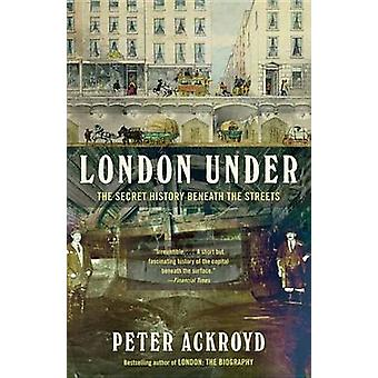 London Under - The Secret History Beneath the Streets by Peter Ackroyd