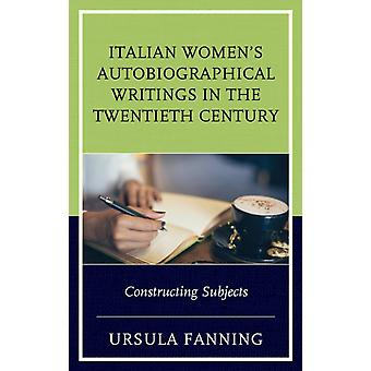 Italian Womens Autobiographical Writings in the Twentieth C by Ursula Fanning
