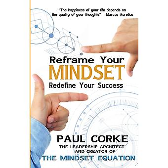 Reframe Your Mindset Redefine Your Success by Corke & Paul