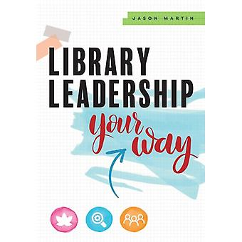 Library Leadership Your Way by Jason Martin