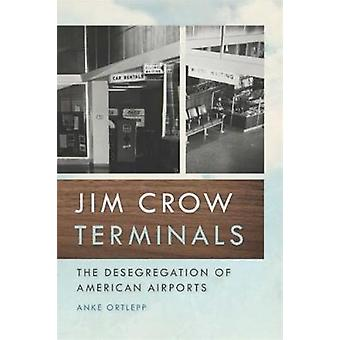Jim Crow Terminals The Desegregation of American Airports by Ortlepp & Anke