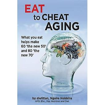 Eat To Cheat Aging what you eat helps make 60 the new 50 and 80 the new 70 by hobbins & ngaire a