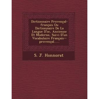 Dictionnaire Provenalfranais Ou Dictionnaire De La Langue Doc Ancienne Et Moderne Suivi Dun Vocabulaire Franaisprovenal...... by Honnorat & S. J.
