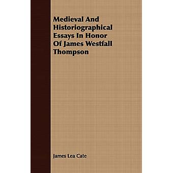 Medieval And Historiographical Essays In Honor Of James Westfall Thompson by Cate & James Lea