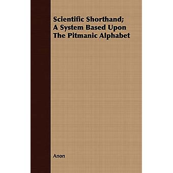 Scientific Shorthand A System Based Upon The Pitmanic Alphabet by Anon