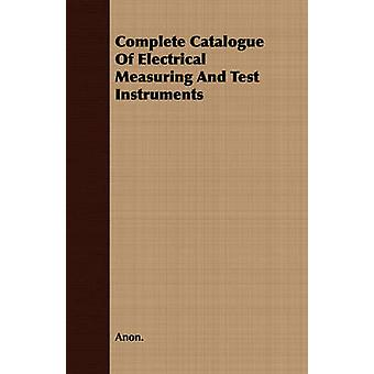 Complete Catalogue Of Electrical Measuring And Test Instruments by Anon.