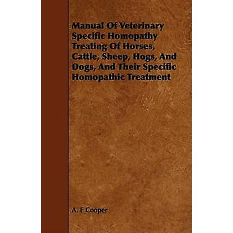 Manual Of Veterinary Specific Homopathy Treating Of Horses Cattle Sheep Hogs And Dogs And Their Specific Homopathic Treatment by Cooper & A. F