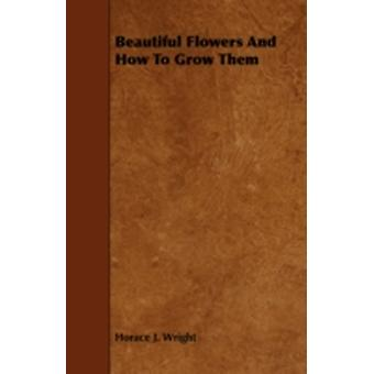 Beautiful Flowers and How to Grow Them by Wright & Horace J.
