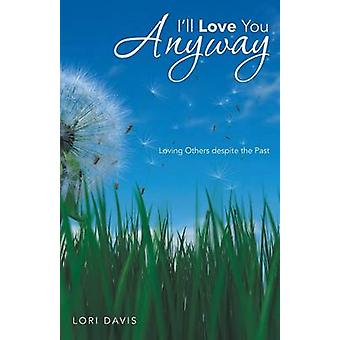 Ill Love You Anyway Loving Others Despite the Past by Davis & Lori