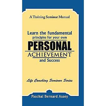 Learn the Fundamental Principles for Your Own Personal Achievement and Success A Training Seminar Manual by Assey & Paschal Bernard