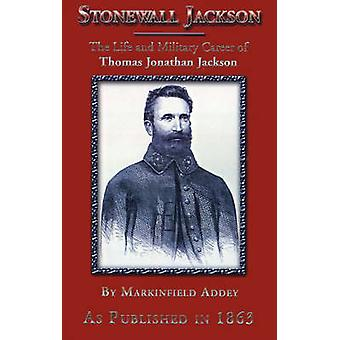 Stonewall Jackson The Life and Military Career of Thomas Jonathan Jackson LieutenantGeneral in the Confederate Army by Addey & Markinfield