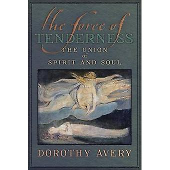 The Force of Tenderness The Union of Spirit and Soul by Avery & Dorothy J