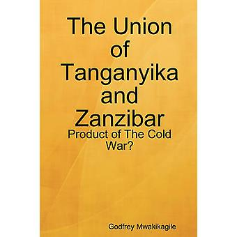 The Union of Tanganyika and Zanzibar Product of the Cold War by Mwakikagile & Godfrey