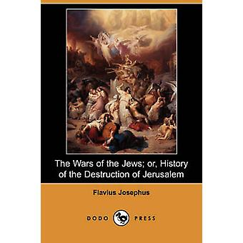 The Wars of the Jews Or History of the Destruction of Jerusalem Dodo Press by Josephus & Flavius