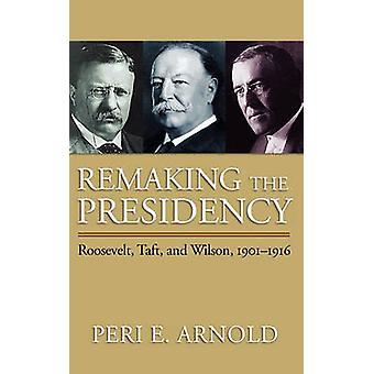 Remaking the Presidency - Roosevelt - Taft - and Wilson - 1901-1916 par