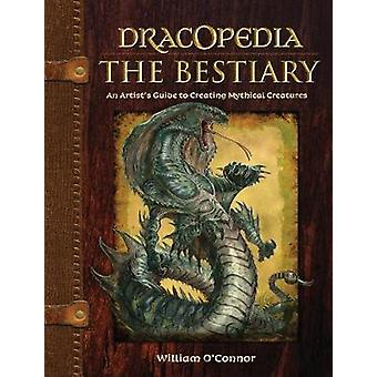 Dracopedia  The Bestiary  An Artists Guide to Creating Mythical Creatures by William O Connor