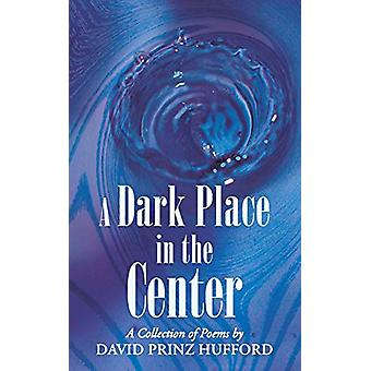A Dark Place in the Center - A Collection of Poems by David Prinz Huff