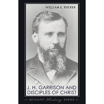 J. H. Garrison and Disciples of Christ by William E Tucker - 97814982