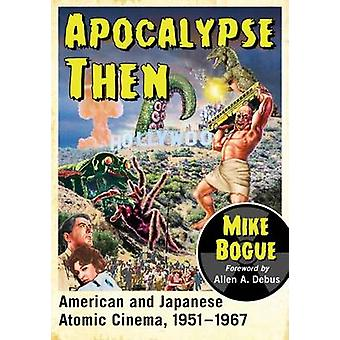 Apocalypse Then  American and Japanese Atomic Cinema 19511967 by Mike Bogue