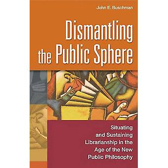 Dismantling the Public Sphere Situating and Sustaining Librarianship in the Age of the New Public Philosophy by Buschman & John