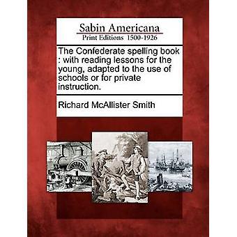 Die Konföderierten Rechtschreibung Buch mit Lese-Unterricht für die Jugend, angepasst an die Verwendung von Schulen oder für den privaten Unterricht. von Smith & Richard McAllister