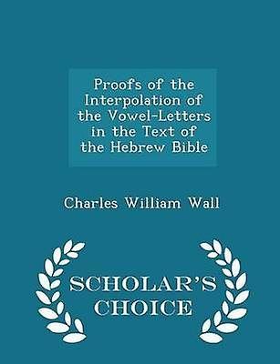 Proofs of the Interpolation of the VowelLetters in the Text of the Hebrew Bible  Scholars Choice Edition by Wall & Charles William