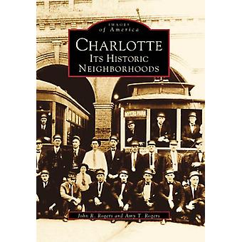 Charlotte - Its Historic Neighborhoods by John R Rogers - 978073856737