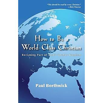 How to Be a WorldClass Christian  Becoming Part of Gods Global Kingdom by Paul Borthwick & Foreword by Rick Warren
