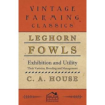 Leghorn Fowls  Exhibition and Utility  Their Varieties Breeding and Management by House & C. A.