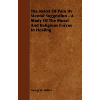 The Relief of Pain by Mental Suggestion  A Study of the Moral and Religious Forces in Healing by Batten & Loring W.