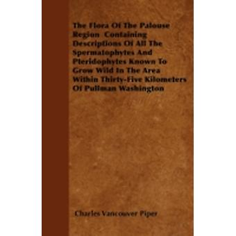 The Flora of the Palouse Region Containing Descriptions of All the Spermatophytes and Pteridophytes Known to Grow Wild in the Area Within ThirtyFive by Piper & Charles Vancouver