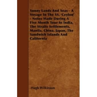 Sunny Lands And Seas  A Voyage In The SS. Ceylon  Notes Made During A Five Month Tour In India The Straits Settlements Manila China Japan The Sandwich Islands And California by Wilkinson & Hugh