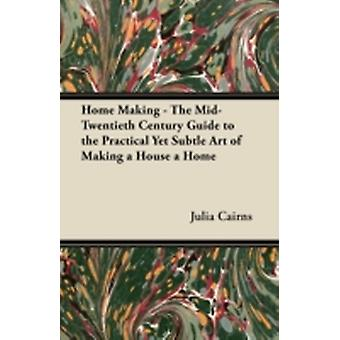 Home Making  The MidTwentieth Century Guide to the Practical Yet Subtle Art of Making a House a Home by Cairns & Julia