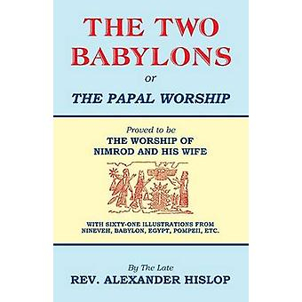 The Two Babylons Or the Papal Worship by Hislop & Alexander