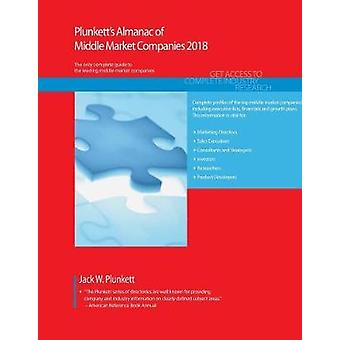 Plunketts Almanac of Middle Market Companies 2018 Middle Market Industry Market Research Statistics Trends  Leading Companies by Plunket & Jack W.