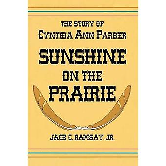 Sunshine on the Prairie The Story of Cynthia Ann Parker by Ramsay & Jack C.