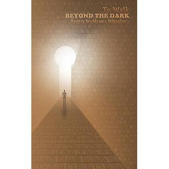 To Walk Beyond the Dark by Wheeler & Monty