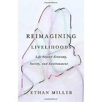 Reimagining Livelihoods - Life beyond Economy - Society - and Environm