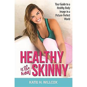 Healthy Is the New Skinny  Your Guide to a Healthy Body Image in a PicturePerfect World by Katie H Willcox