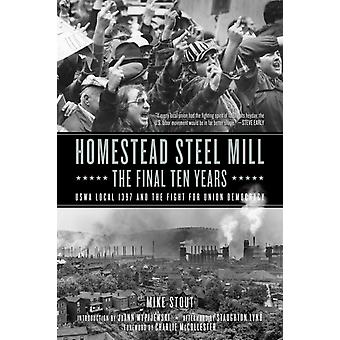 Homestead Steel Mill  The Final Ten Years  USWA Local 1937 and the Fight for Union Democracy by Mike Stout & Afterword by Staughton Lynd & Introduction by Joann Wypijewski