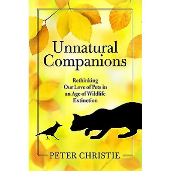 Unnatural Companions  Rethinking Our Love of Pets in an  Age of Wildlife Extinction by Peter Christie