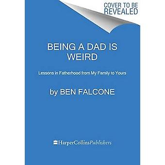 Being A Dad Is Weird  Lessons In Fatherhood From My Family To Yours by Ben Falcone
