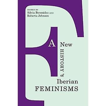 A New History of Iberian Feminisms by Edited by Roberta Johnson Silvia Bermudez