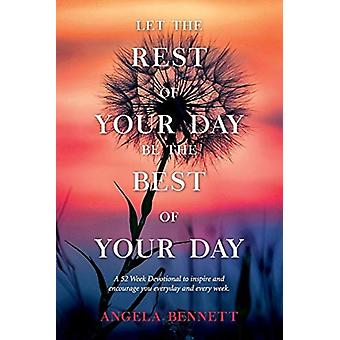 Let the Rest of Your Day Be the Best of Your Day by Angela Bennett