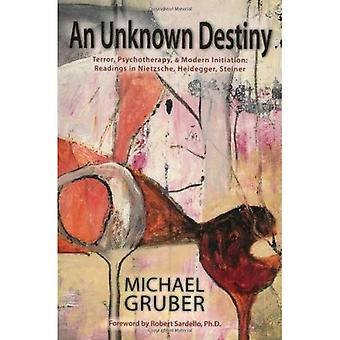 An Unknown Destiny: Terror, Psychotherapy, and Modern Initiation - Readings in Nietzsche, Heidegger, Steiner: Terror, Psychotherapy, and Modern Initiation: Readings in Nietzsche, Heidegger, Steiner