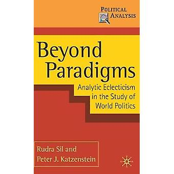 Beyond Paradigms  Analytic Eclecticism in the Study of World Politics by Sil & Rudra
