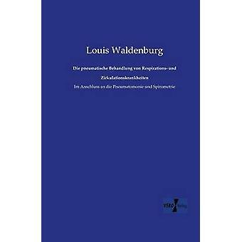 Die pneumatische Behandlung von Respirations und ZirkulationskrankheitenIm Anschluss an die Pneumatomonie und Spirometrie de Waldenburg et Louis