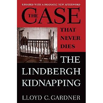 The Case That Never Dies - The Lindbergh Kidnapping by Lloyd C. Gardne
