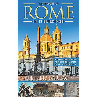 The History of Rome in 12 Buildings - A Travel Companion to the Hidden