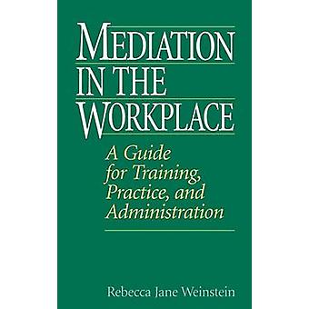 Mediation in the Workplace A Guide for Training Practice and Administration by Weinstein & Rebecca
